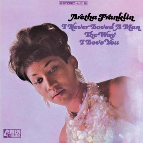 Aretha Franklin I Never Loved A Man The Way I Loved You